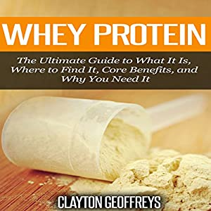Whey Protein: The Ultimate Guide to What It Is, Where to Find It, Core Benefits, and Why You Need It Audiobook