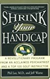 Shrink Your Handicap: A Revolutionary Program From an Acclaimed Psychiatrist and a Top 100 Golf Instructor (0786885548) by Lee, Phil