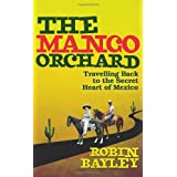 The Mango Orchard: Travelling Back to the Secret Heart of Mexicoby Robin Bayley