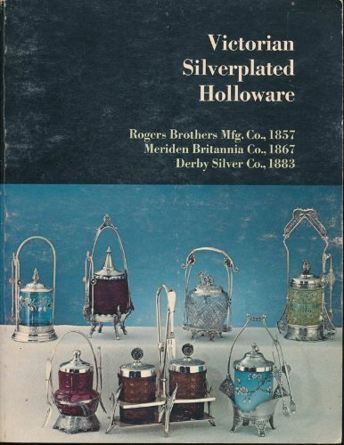 Victorian Silverplated Holloware: Tea Services, Caster Sets, Ice Water Pitchers, Card Receivers, Napkin Rings, Knife Rests, Toilet Sets, Goblets, Cups, Trays and Waiters, Epergnes, Butter Dishes, by Rogers Brothers Mfg. Co (1972-06-02)