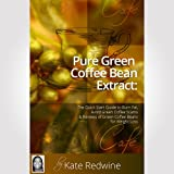 Pure Green Coffee Bean Extract: The Quick Start Guide to Burn Fat, Avoid Green Coffee Scams, and Reviews of Green Coffee Beans for Weight Loss