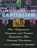 Creating Modern Capitalism: How Entrepreneurs, Companies, and Countries Triumphed in Three Industrial Revolutions by McCraw, Thomas K. published by Harvard University Press (1998)