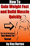 How to Gain Weight Fast and Build Muscle Quickly The Top Twenty Questions Every Skinny Person Needs To Know