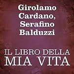 Il libro della mia vita [The Book of My Life] | Girolamo Cardano,Serafino Balduzzi