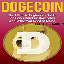 Dogecoin: The Ultimate Beginner's Guide for Understanding Dogecoin and What You Need to Know (       UNABRIDGED) by Elliott Branson Narrated by Kelly Rhodes