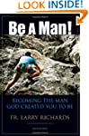 Be A Man!: Becoming the Man God Creat...