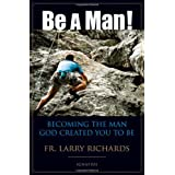 Be A Man!: Becoming the Man God Created You to Be ~ Fr Larry Richards