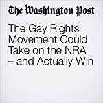 The Gay Rights Movement Could Take on the NRA – and Actually Win | Jennifer Carlson,David Pettinicchio