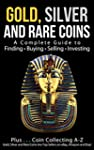Gold, Silver and Rare Coins: A Comple...