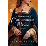 The Confessions of Catherine de Medici: A Novelby C.  W. Gortner
