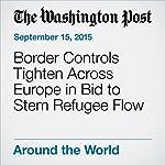 Border Controls Tighten Across Europe in Bid to Stem Refugee Flow | Robert Samuels,Michael Birnbaum