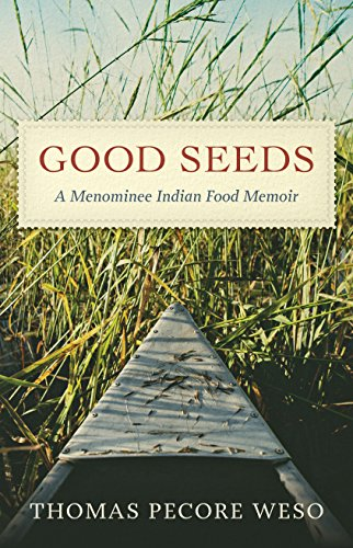 Good Seeds: A Menominee Indian Food Memoir by Thomas Pecore Weso