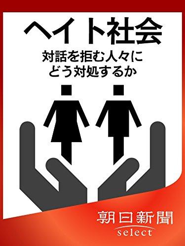 ヘイト社会 対話を拒む人々にどう対処するか (朝日新聞デジタルSELECT)