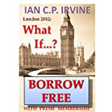 London 2012 : What If ? ( A Romantic Mystery Adventure ) (Omnibus Edition containing Book One and Book Two)by IAN C.P. IRVINE