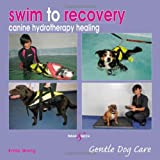 Swim to recovery: canine hydrotherapy healing (Gentle Dog Care Series) Emily Wong