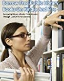 Borrow Free Public Library Books On Kindle And Fire: Borrowing Library eBooks from Amazon Through OverDrive For Libraries