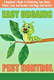 EASY Organic Pest Control - A Beginners Guide To Protecting Your Home, Plants, Food, And Garden From Bugs And Insects (Quick and Easy Organic Pest Control, ... and Insects, Easy Ways To Control Pest)