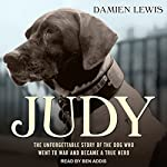 Judy: The Unforgettable Story of the Dog Who Went to War and Became a True Hero | Damien Lewis