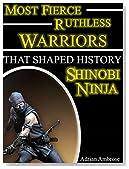 Most Fierce Ruthless Warriors That Shaped History: Shinobi Ninja: Martial Arts of Feudal Japan Shinobi Ninja Warriors, the Samurai, and the Rise of Hattori ... Ruthless Warriors Shaped History Book 2)