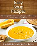 Easy Soup Recipes: Warming and Delicious Soup Recipes for Breakfast, Lunch, Dinner and More (The Easy Recipe)
