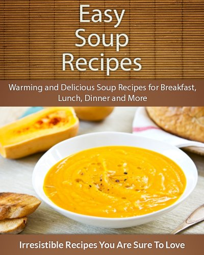 Easy Soup Recipes: Warming and Delicious Soup Recipes for Breakfast, Lunch, Dinner and More (The Easy Recipe) by Echo Bay Books
