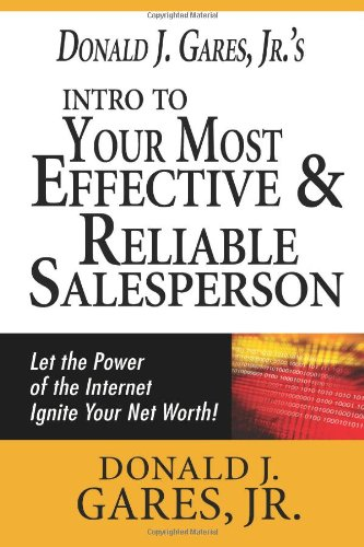 Donald J. Gares, Jr'S Intro To Your Most Effective & Reliable Salesperson: Let The Power Of The Internet Ignite Your Net Worth!