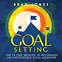 Goal Setting: The 10 Step Method to Becoming an Unstoppable Goal Achiever Audiobook by Brad Jones Narrated by Scott R. Smith