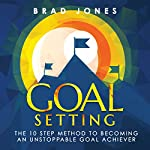 Goal Setting: The 10 Step Method to Becoming an Unstoppable Goal Achiever | Brad Jones