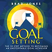 Goal Setting: The 10 Step Method to Becoming an Unstoppable Goal Achiever | [Brad Jones]