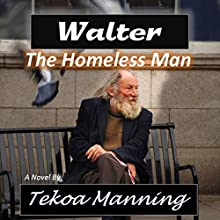 Walter: The Homeless Man (       UNABRIDGED) by Tekoa Manning Narrated by Scott R. Pollak