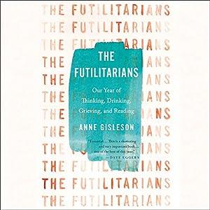 The Futilitarians: Our Year of Thinking, Drinking, Grieving, and Reading Hörbuch von Anne Gisleson Gesprochen von: Anne Gisleson