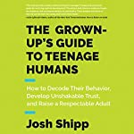 The Grown-Up's Guide to Teenage Humans: How to Decode Their Behavior, Develop Unshakable Trust, and Raise a Respectable Adult | Josh Shipp