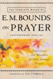 Complete Works of E. M. Bounds on Prayer, The: Experience the Wonders of God through Prayer (0801064945) by Bounds, E. M.