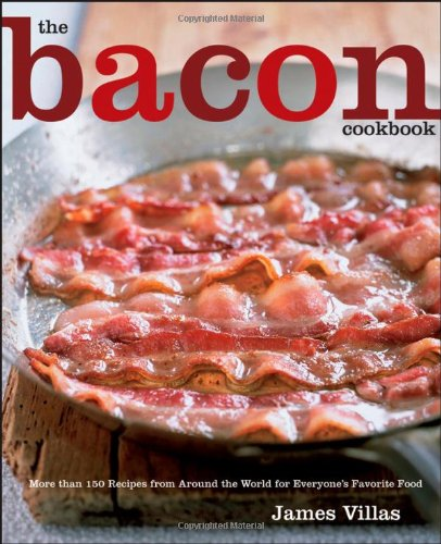 The Bacon Cookbook: More than 150 Recipes from Aroud the World for Everyone's Favorite Food by James Villas