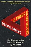 13 Things That Don't Make Sense: The Most Intriguing Scientific Mysteries of Our Time by Brooks, Michael (2010)