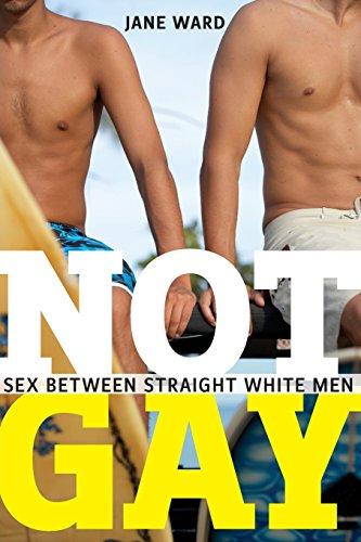 Not Gay : Sex Between Straight White Men