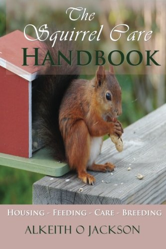 The Squirrel Care Handbook: Housing - Feeding - Care and Breeding