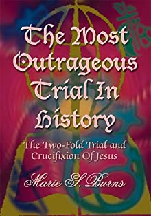 The Most Outrageous Trial In History:The Two-Fold Trial And Crucifixion Of Jesus