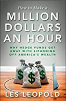 How to Make a Million Dollars an Hour: Why Hedge Funds Get Away with Siphoning Off America&#39;s Wealth