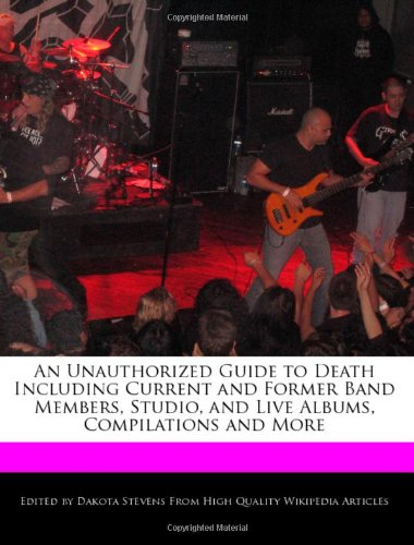 An Unauthorized Guide to Death Including Current and Former Band Members, Studio, and Live Albums, Compilations and More
