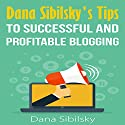 Dana Sibilsky's Tips to Successful and Profitable Blogging Audiobook by Dana Sibilsky Narrated by Mike Norgaard