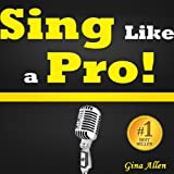 Sing Like a Pro: Learn To Sing! Find Out How to Sing Better, Discover Invaluable Singing Tips, Voice Training Exercises and More... ~ Gina Allen