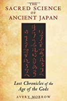 Sacred Science Of Ancient Japan: Lost Chronicles of the Age of the Gods