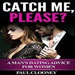 Catch Me, Please?: A Man's Dating Advice for Women | Paul Clooney