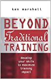 Ken Marshall Beyond Traditional Training: Develop Your Skills to Maximize Training Impact: Develop Your Skills to Maximise Training Impact