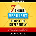 7 Things Emotionally Resilient People Do Differently: What They Do, How They Do It, and How It Can Help You Succeed in Life and Business Audiobook by Akash Karia Narrated by Greg Zarcone