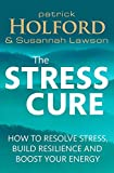 Patrick Holford BSc DipION FBANT NTCRP The Stress Cure: How to resolve stress, build resilience and boost your energy