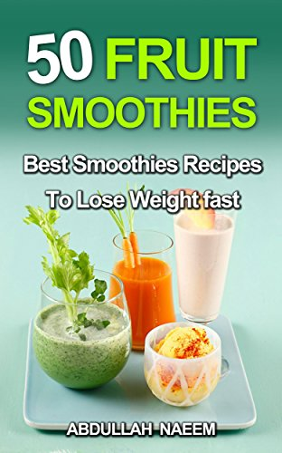 50 fruit smoothies: best smoothies recipes to lose weight fast by Abdullah Naeem