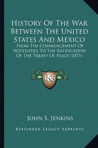 History of the War Between the United States and Mexico: From the Commencement of Hostilities to the Ratification of from the Commencement of Hostilit
