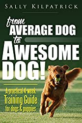 Dog Training: From Average Dog to Awesome Dog!: A practical four-week training guide for dogs and puppies (Dog Training & Puppy Training)